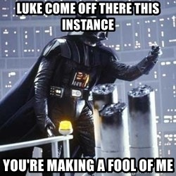 Darth Vader Shaking Fist - luke come off there this instance you're making a fool of me