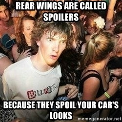 -Sudden Clarity Clarence - rear Wings are called spoilers because they spoil your car's looks