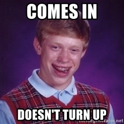 Bad Luck Brian - comes in doesn't turn up