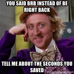 Willy Wonka - YOU SAID BRB INSTEAD OF BE RIGHT BACK TELL ME ABOUT THE SECONDS YOU SAVED