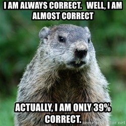 grumpy groundhog - i am always correct.   well, i am almost correct actually, i am only 39% correct.