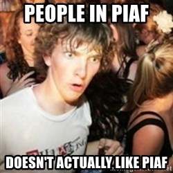 sudden realization guy - PEOPLE IN PIAF  DOESN'T ACTUALLY LIKE PIAF
