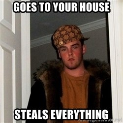 Scumbag Steve - goes to your house steals everything