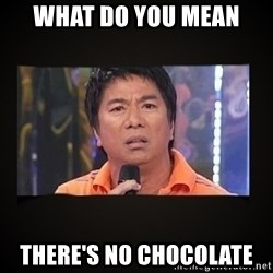Willie Revillame me - WHAT DO YOU MEAN THERE'S NO CHOCOLATE