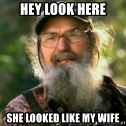 Duck Dynasty - Uncle Si  - Hey look here she looked like my wife