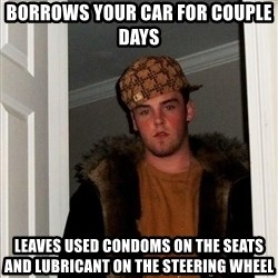Scumbag Steve - BORROWS YOUR CAR FOR COUPLE DAYS LEAVES USED CONDOMS ON THE SEATS AND LUBRICANT ON THE STEERING WHEEL