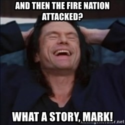 What a story, Mark! - And then the fire nation attacked? What a story, mark!