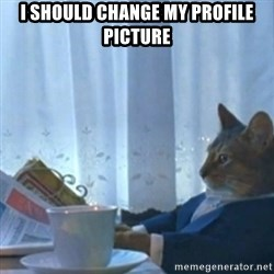 Sophisticated Cat Meme - I SHOULD CHANGE MY PROFILE PICTURE