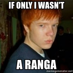 Flame_haired_Poser - IF ONLY I WASN'T  A RANGA