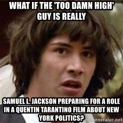 Conspiracy Keanu - what if the 'too damn high' guy is really samuel l. jackson preparing for a role in a Quentin tarantino film about new york politics?