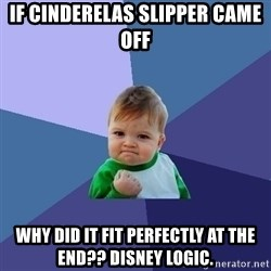 Success Kid - if cinderelas slipper came off why did it fit perfectly at the end?? disney logic.