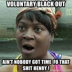 sweet brown surprised - VOLUNTARY BLACK OUT AIN'T NOBODY GOT TIME  FO THAT SHIT HENRY !