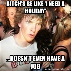 sudden realization guy - BITCH'S BE LIKE 'I NEED A HOLIDAY' ...DOESN'T EVEN HAVE A JOB