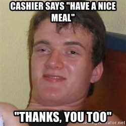 """Really highguy - Cashier says """"have a nice meal"""" """"thanks, you too"""""""
