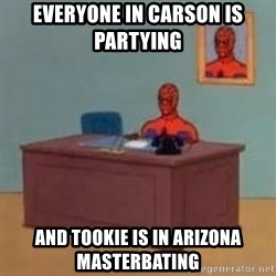 and im just sitting here masterbating - Everyone in carson is partying  and tookie is in arizona masterbating