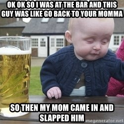drunk baby 1 - ok ok so i was at the bar and this guy was like go back to your momma so then my mom came in and slapped him