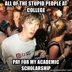 -Sudden Clarity Clarence - all of the stupid people at college pay for my academic scholarship