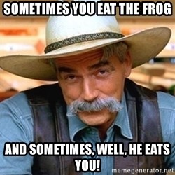 Sam Elliott - Sometimes you eat the frog and sometimes, well, he eats you!