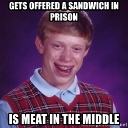 Bad Luck Brian - Gets offered a sandwich in prison Is meat in the middle
