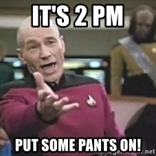 Captain Picard - It's 2 pm put some pants on!