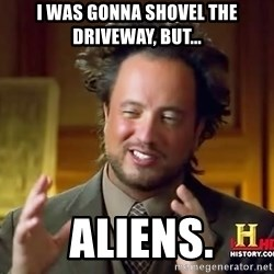Ancient Aliens - i was gonna shovel the driveway, but...  ALIENS.