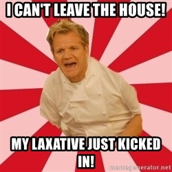 Chef Ramsay  - I can't leave the house! My laxative just kicked in!