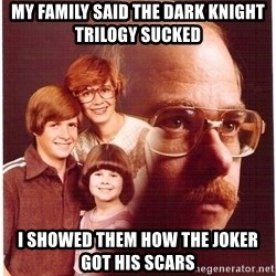 Family Man - My family said the dark knight trilogy sucked i showed them how the joker got his scars