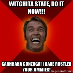 Angry Arnold - WITCHITA STATE, DO IT NOW!!! Garhhaha gonzaga! i have rustled your jimmies!