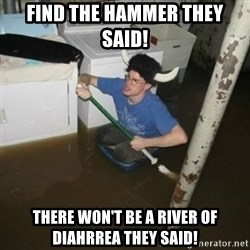 it'll be fun they say - find the hammer they said! THERE WON'T BE A RIVER OF DIAHRREA they said!