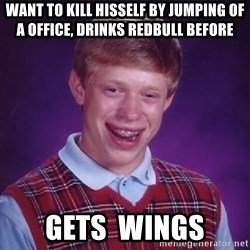 Bad Luck Brian - want to kill hisself by jumping of a office, drinks redbull before gets  wings
