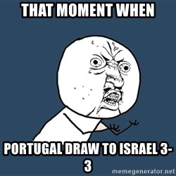 Y U No - that moment when  portugal draw to israel 3-3