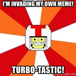 Turbo-tastic - I'M INVADING MY OWN MEME! TURBO-TASTIC!