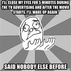 Whyyy??? - I'll close my eyes for 5 minutes during the TV advertising and after the movie starts, I'll wake up again. Said nobody else before