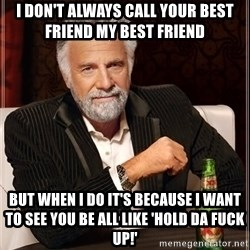 The Most Interesting Man In The World - I don't always call your best friend my best friend but when I do it's because I want to see you be all like 'Hold da fuck up!'