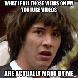 Conspiracy Keanu - what if all those views on my youtube videos are actually made by me