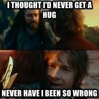 Never Have I Been So Wrong - i thought i'd never get a hug never have i been so wrong