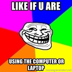 Trollface - like if u are  using the computer or laptop