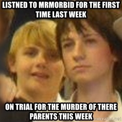 Thoughtful Child - Listned to MrMorbid For the First time last week On trial for the murder of there parents this week