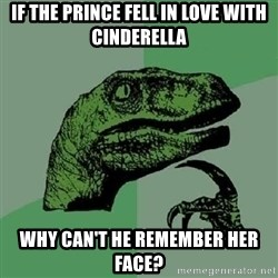 Philosoraptor - IF the prince fell in love with cinderella why can't he remember her face?