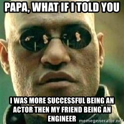 What If I Told You - PAPA, WHAT IF I TOLD YOU I WAS MORE SUCCESSFUL BEING AN ACTOR THEN MY FRIEND BEING AN ENGINEER