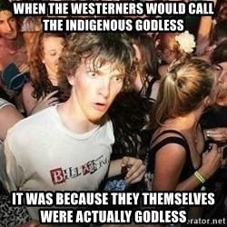 -Sudden Clarity Clarence - WHEN THE WESTERNERS WOULD CALL THE INDIGENOUS GODLESS IT WAS BECAUSE THEY THEMSELVES WERE ACTUALLY GODLESS
