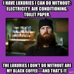Jase Robertson - I HAVE LUXURIES I CAN DO WITHOUT:          ELECTRICITY. AIR CONDITIONING. TOILET PAPER. THE LUXURIES I DON'T DO WITHOUT ARE MY BLACK COFFEE—AND THAT'S IT.