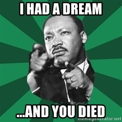 Martin Luther King jr.  - I had a dream ...and you died