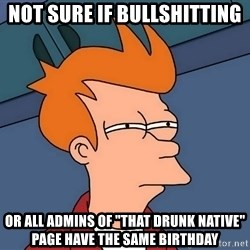 "Futurama Fry - not sure if bullshitting or all admins of ""that drunk native"" page have the same birthday"