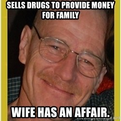 Walter White - sells drugs to provide money for family wife has an affair.
