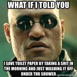 What if I told you / Matrix Morpheus - What if i told you  I save toilEt paper by taking a shit in the morning and just washing it off under thr shower