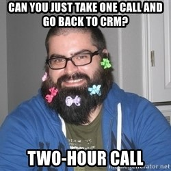 Bad Guy Service Levels - Can you just take one call and go back to CRM? TWO-HOUR CALL