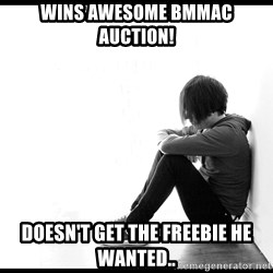 First World Problems - wins awesome bmmac auction! doesn't get the freebie he wanted..