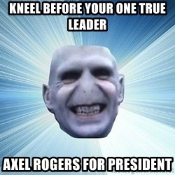 vold - KNEEL BEFORE YOUR ONE TRUE LEADER AXEL ROGERS FOR PRESIDENT
