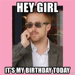 Hey Girl - Hey girl it's my birthday today